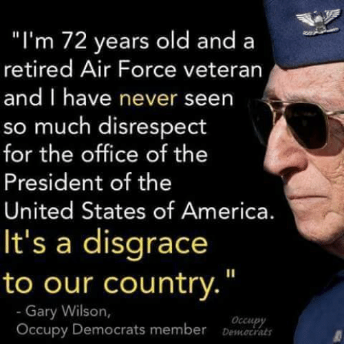 "America, Memes, and The Office: ""I'm 72 years old and a  retired Air Force veterarn  and I have never seen  so much disrespect  for the office of the  President of the  United States of America.  It's a disgrace  to our country.""  Gary Wilson,  Occupy Democrats member De"