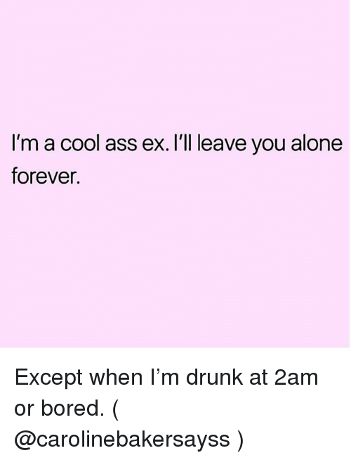 Being Alone, Ass, and Bored: I'm a cool ass ex. I'll leave you alone  forever. Except when I'm drunk at 2am or bored. ( @carolinebakersayss )