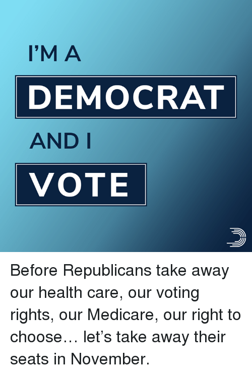Memes, Medicare, and 🤖: I'M A  DEMOCRAT  AND I  VOTE Before Republicans take away our health care, our voting rights, our Medicare, our right to choose… let's take away their seats in November.