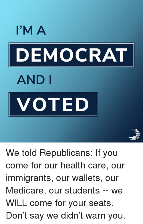 i voted: I'M A  DEMOCRAT  AND I  VOTED We told Republicans: If you come for our health care, our immigrants, our wallets, our Medicare, our students -- we WILL come for your seats.  Don't say we didn't warn you.