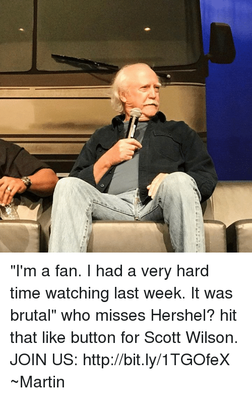 "Martin, Memes, and Http: ""I'm a fan. I had a very hard time watching last week. It was brutal"" who misses Hershel? hit that like button for Scott Wilson.  JOIN US: http://bit.ly/1TGOfeX ~Martin"