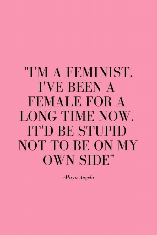 "Time, Been, and Maya: ""I'M A FEMINIST.  I'VE BEEN A  FEMALE FOR A  LONG TIME NOW  IT'D BE STUPID  NOT TO BE ON MY  OWN SIDE""  -Maya Angelo"