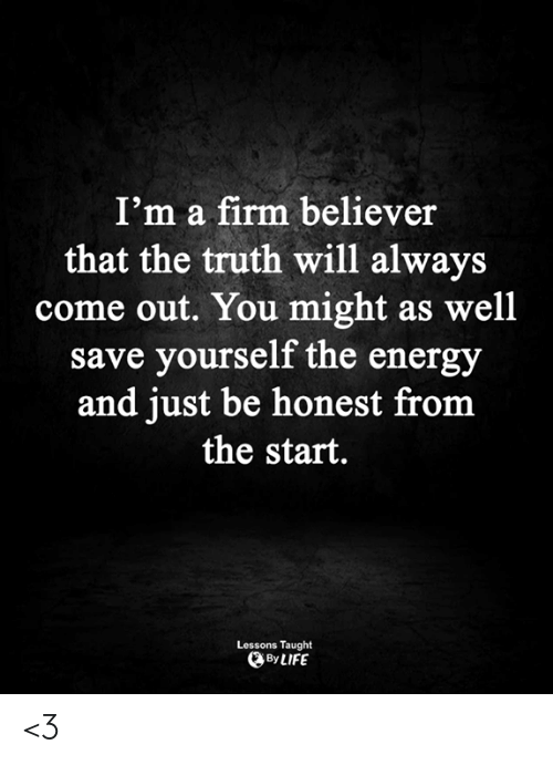 Energy, Life, and Memes: I'm a firm believer  that the truth will always  come out. You might as well  save yourself the energy  and just be honest from  the start.  Lessons Taught  By LIFE <3