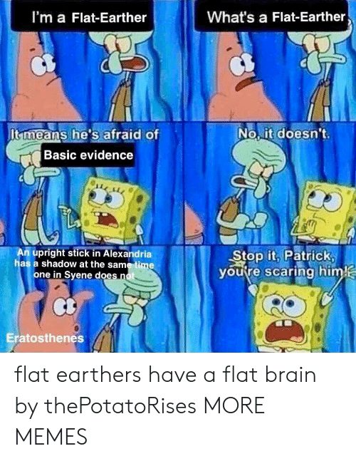 Dank, Memes, and Target: I'm a Flat-Earther  What's a Flat-Earther  It means he's afraid of  No it doesn't  Basic evidence  m upright stick in Alexandria  has a shadow at the same time  Stop it, Patrick  youtre scaring him  one in Syene does n  Eratosthenes flat earthers have a flat brain by thePotatoRises MORE MEMES