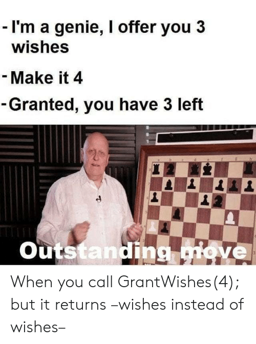 Genie, Move, and Make: - I'm a genie, I offer you 3  wishes  - Make it 4  -Granted, you have 3 left  20  Outstanding move  3 When you call GrantWishes(4); but it returns –wishes instead of wishes–