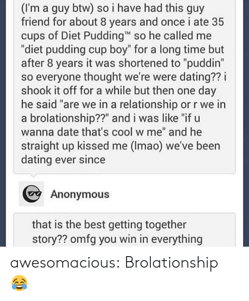 "omfg: (I'm a guy btw) so i have had this guy  friend for about 8 years and once i ate 35  cups of Diet Pudding so he called me  ""diet pudding cup boy"" for a long time but  after 8 years it was shortened to ""puddin""  so everyone thought we're were dating?? i  shook it off for a while but then one day  he said ""are we in a relationship or r we in  a brolationship??"" and i was like ""if u  wanna date that's cool w me"" and he  straight up kissed me (Imao) we've been  dating ever since  Anonymous  that is the best getting together  story?? omfg you win in everything awesomacious:  Brolationship 😂"