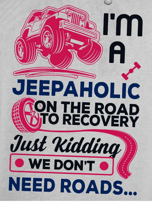 just kidding: I'm  A  JEEPAHOLIC  TON THE ROAD  TO RECOVERY  Just Kidding  WE DON'T  NEED ROADS...