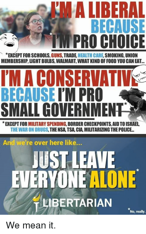Being Alone, Drugs, and Guns: I'M A LIBERAL  MPRO CHOICE  *EXCEPT FOR SCHOOLS, GUNS, TRADE HEALTH CARE, SMOKING, UNION  MEMBERSHIP, LIGHT BULBS, WALMART, WHAT KIND OFFOOD YOU CAN EAT...  I'M A CONSERVATIVS  BECAUSE I'M PRO  SMALL GOVERNMENT  EXCEPT FOR MILITARY SPENDING, BORDER CHECKPOINTS, AID TO ISRAEL  THE WAR ON DRUGS, THE NSA,TSA, CIA, MILITARIZING THE POLICE  And we're over here like...  JUST LEAVE  EVERYONE ALONE  LIBERTARIAN  No, really. We mean it.