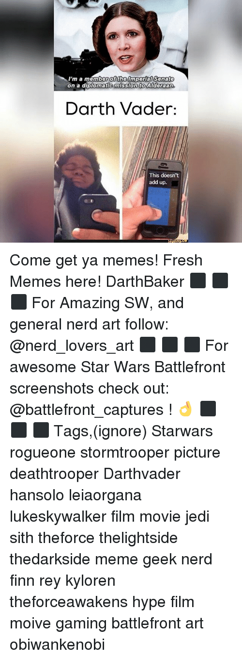 Darth Vader, Finn, and Fresh: I'm a member of the Imperial Senate  on a diplomatic mission to Alderaan.  Darth Vader:  This doesn't  add up.  funny Come get ya memes! Fresh Memes here! DarthBaker ⬛ ⬛ ⬛ For Amazing SW, and general nerd art follow: @nerd_lovers_art ⬛ ⬛ ⬛ For awesome Star Wars Battlefront screenshots check out: @battlefront_captures ! 👌 ⬛ ⬛ ⬛ Tags,(ignore) Starwars rogueone stormtrooper picture deathtrooper Darthvader hansolo leiaorgana lukeskywalker film movie jedi sith theforce thelightside thedarkside meme geek nerd finn rey kyloren theforceawakens hype film moive gaming battlefront art obiwankenobi