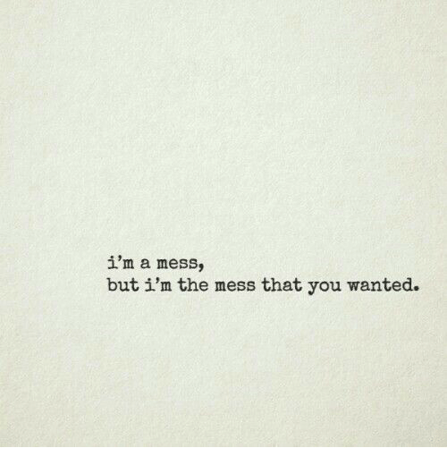 Wanted, You, and Mess: i'm a mess,  but i'm the mess that you wanted.
