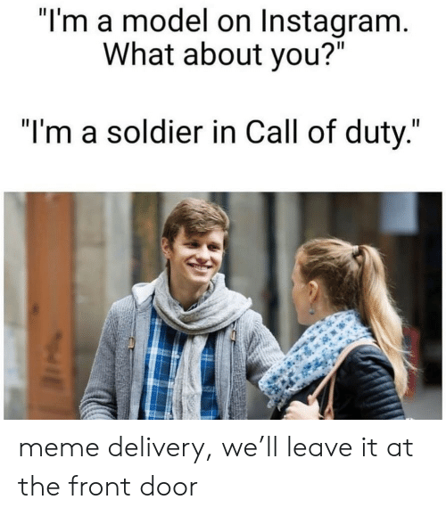 "Call of Duty: ""I'm a model on Instagram.  What about you?""  ""I'm a soldier in Call of duty."" meme delivery, we'll leave it at the front door"
