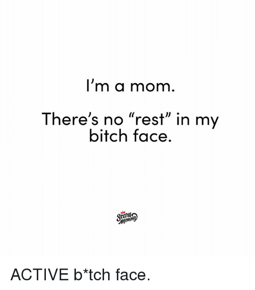 """Bitch, Dank, and Mom: I'm a mom  There's no """"rest"""" in my  bitch face.  carl ACTIVE b*tch face."""