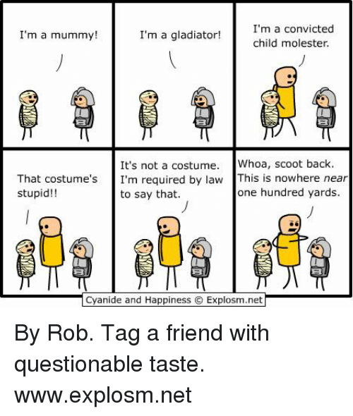mmy: I'm a mu  mmy  I'm a gladiator!  I'm a convicted  child molester.  It's not a costume  Whoa, scoot back.  That costume's  I'm required by law  This is nowhere near  one hundred yards.  stupid  to say that.  Cyanide and Happiness Explosim.net By Rob. Tag a friend with questionable taste.   www.explosm.net