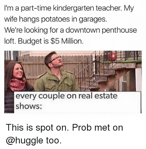 Funny, Teacher, and Budget: I'm a part-time kindergarten teacher. My  wife hangs potatoes in garages.  We're looking for a downtown penthouse  loft. Budget is $5 Million.  every couple on real estate  shows: This is spot on. Prob met on @huggle too.