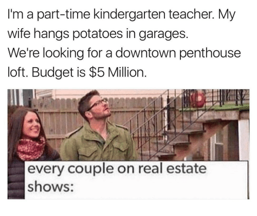Teacher, Budget, and Time: I'm a part-time kindergarten teacher. My  wife hangs potatoes in garages  We're looking for a downtown penthouse  loft. Budget is $5 Million  every couple on real estate  shows: