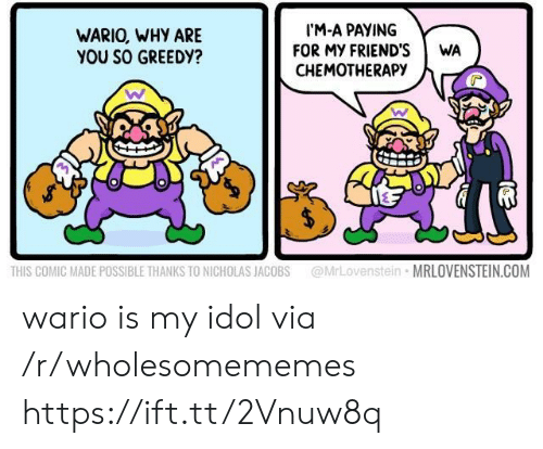 idol: IM-A PAYING  FOR MY FRIEND'S  CHEMOTHERAPY  WARIO, WHY ARE  YOU SO GREEDY?  WA  @MrLovenstein MRLOVENSTEIN.COM  THIS COMIC MADE POSSIBLE THANKS TO NICHOLAS JACOBS wario is my idol via /r/wholesomememes https://ift.tt/2Vnuw8q