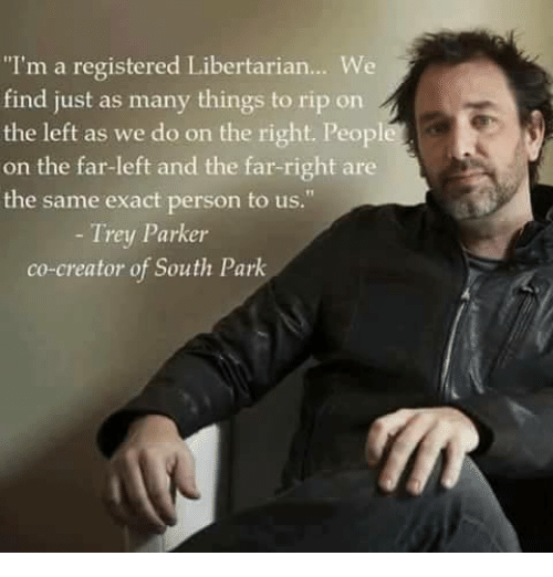 """Libertarianism: """"I'm a registered Libertarian... We  find just as many things to rip on  the left as we do on the right. Peopl  on the far-left and the far-right are  the same exact person to us.  Trey Parker  co-creator of South Park"""
