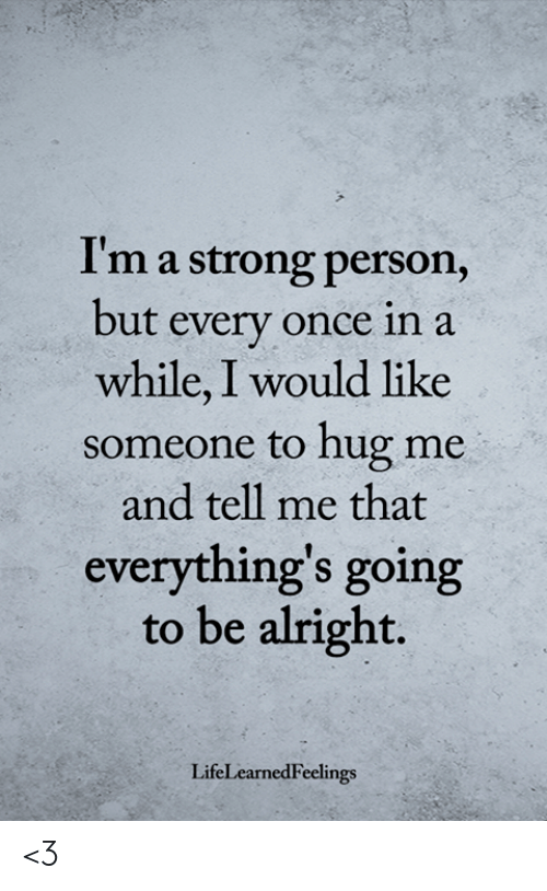 Memes, Strong, and Alright: I'm a strong person,  but every once in a  while, I would like  someone to hug me  and tell me that  everything's going  to be alright.  LifeLearnedFeelings <3