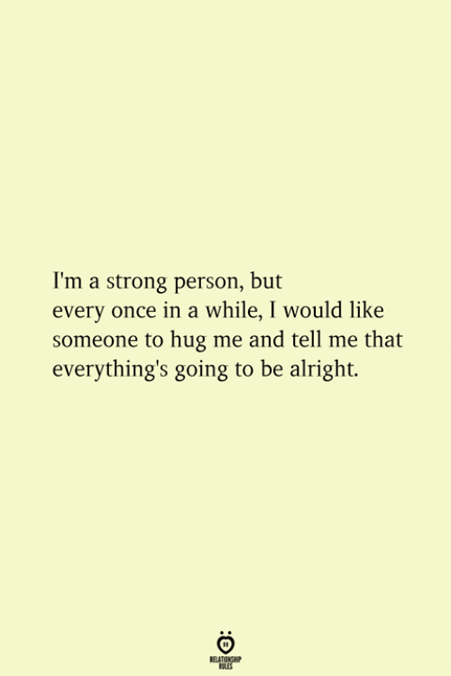 Strong, Alright, and Once: I'm a strong person, but  every once in a while, I would like  someone to hug me and tell me that  everything's going to be alright.