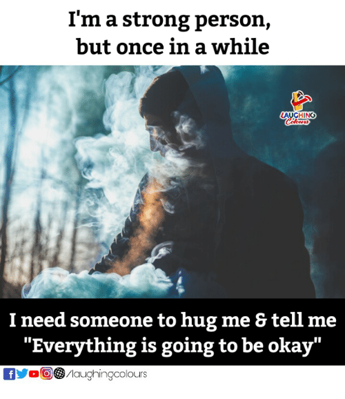 "Okay, Strong, and Indianpeoplefacebook: I'm a strong person,  but once in a while  AUGHING  I need someone to hug me & tell me  ""Everything is going to be okay""  fMaughingcolours"
