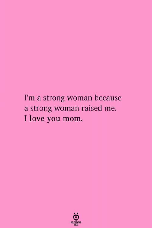 i love you mom: I'm a strong woman because  a strong woman raised me.  I love you mom.  RELATIONGHP