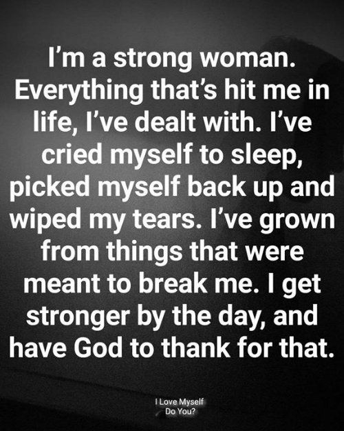 dealt: I'm a strong woman.  Everything that's hit me in  life, I've dealt with. l've  cried myself to sleep,  picked myself back up and  wiped my tears. I've grown  from things that were  meant to break me. I get  stronger by the day, and  have God to thank for that.  I Love Myself  Do You?
