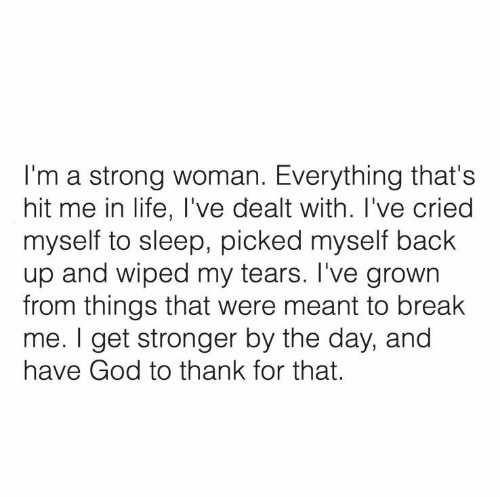 God, Life, and Break: I'm a strong woman. Everything that's  hit me in life, I've dealt with. I've cried  myself to sleep, picked myself back  up and wiped my tears. I've grown  from things that were meant to break  me. I get stronger by the day, and  have God to thank for that.