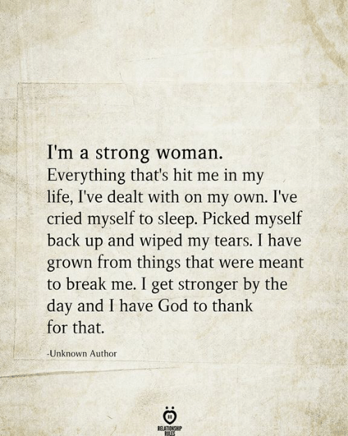 dealt: I'm a strong woman.  Everything that's hit me in my  life, I've dealt with on my own. I've  cried myself to sleep. Picked myself  back up and wiped my tears. I have  grown from things that were meant  to break me. I get stronger by the  day and I have God to thank  for that.  -Unknown Author  RELATIONSHIP  RILES