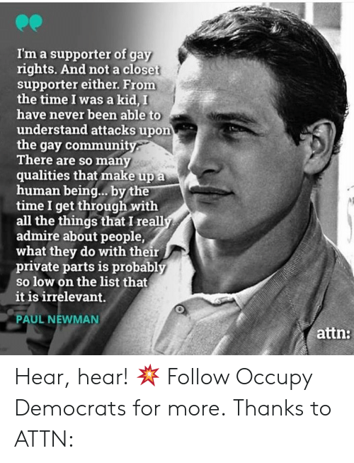 Memes, Newman, and Time: I'm a supporter of gay  rights. And not a closet  supporter either. From  the time I was a kid, I  have never been able to  understand attacks upon  the gay communit  There are so many  qualities that make up a  human being... by the  time I get through with  all the things that I reall  admire about people,  what they do with their  private parts is probably  so low on the list that  it is irrelevant.  PAUL NEWMAN  attn: Hear, hear! 💥  Follow Occupy Democrats for more. Thanks to ATTN: