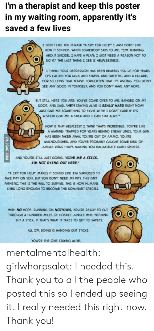 """Alive, Apparently, and Come Over: I'm a therapist and keep this poster  in my waiting room, apparently it's  saved a few lives  I DONT LIKE THE PHRASE """"A CRY FOR HELP""""ェJuST DONT LKE  HOW IT SOuNDS, WHEN SOMEBODY SAYS TO ME, """"I'M THINKING  ABOUT SUICIDE, I HAVE A PLAN: I JUST NEED A REASON NOT TO  DOITTHE LAST THING I SEE IS HELPLESSNESS.  I THINK: YOUR DEPRESSION HAS BEEN BEATING YOU UP FOR YEARS.  IT'S CALLED YOU UGLY, AND STUPID, AND PATHETIC, AND A FAILURE,  FOR SO LONG THAT YOU'VE FORGOTTEN THAT IT'S WRONG. YOU DON'T  SEE ANY GOOD IN YOURSELF, AND YOu DON'T HAVE ANY HOPE.  BUT STILL, HERE YOu ARE: YOU'VE COME OVER TO ME, BANGED ON MY  DOOR, AND SAID, """"HEY! STAYING ALIVE IS REALLY HARD RIGHT NOW!  JUST GIVE ME SOMETHING TO FIGHT WITHI I DON'T CARE IF IT'S  A STICK! GIVE ME A STICK AND I CAN STAY ALIVE!""""  HOW IS THAT HELPLESS? I THINK THAT'S INCREDIBLE. YOU'RE LIKE  A MARINE: TRAPPED FOR YEARS BEHIND ENEMY LINES, YOUR GUN  HAS BEEN TAKEN AWAY, YOU'RE OUT OF AMMO, YOU'RE  MALNOURISHED, AND YOU'VE PROBABLY CAIGHT SOME KIND OF  JUNGLE VIRUS THAT'S MAKING YOU HALLLICINATE GIANT SPIDERS  AND YOU'RE STILL JUST GOING, """"GIVE ME A STICK.  I'M NOT DYING OUT HERE.""""  """"A CRY FOR HELP"""" MAKES IT SOND LIKE I'M SuppOSED TO  AKE PITY ON YOu, BUT YOU DON'T NEED MY PITY THIS ISNT  PATHETIC. THIS IS THE WILL TO SURVIVE. THIS IS HOW HUMANS  LIVED LONG ENOIGH TO BECOME THE DOMINANT SPECIES.  WITH NO HOPE, RUNNING ON NOTHING, YOU'RE READY TO CLIT  THROUGH A HUNDRED MILES OF HOSTILE JUNGLE WITH NOTHING  BUT A STICK, IF THATS WHAT IT TAKES TO GET TO SAFETY  ALL IM DOING IS HANDING OUT STICKS  YOU'RE THE ONE STAYING ALIVE mentalmentalhealth:  girlwhorpsalot:  I needed this.   Thank you to all the people who posted this so I ended up seeing it.  I really needed this right now. Thank you!"""