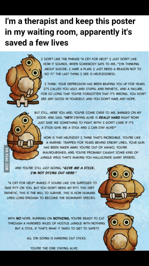 "9gag, Alive, and Apparently: I'm a therapist and keep this poster  in my waiting room, apparently it's  saved a few lives  I DON'T LIKE THE PHRASE ""A CRY FOR HELP"" I JUST DON'T LIKE  HOW IT SOUNDS. WHEN SOMEBODY SAYS TO ME, ""IM THINKING  ABOUT SUICIDE, I HAVE A PLAN: I JUST NEED A REASON NOT TO  DO IT,"" THE LAST THING I SEE IS HELPLESSNESS  I THINK: YOUR DEPRESSION HAS BEEN BEATING YOU UP FOR YEARS  IT'S CALLED YOU UGLY, AND STUPID, AND PATHETIC, AND A FAILURE  FOR SO LONG THAT YOU'VE FORGOTTEN THAT IT'S WRONG. YOU DON'T  SEE ANY GOOD IN YOURSELF, AND YOU DON'T HAVE ANY HOPE  BUT STILL, HERE YOU ARE: YOU'VE COME OVER TO ME, BANGED ON MY  DOOR, AND SAID, ""HEY! STAYING ALIVE IS REALLY HARD RIGHT NOW  JUST GIVE ME SOMETHING TO FIGHT WITH! I DON'T CARE IF IT'S  A STICK! GIVE ME A STICK ANDI CAN STAY ALIVE!  HOW IS THAT HELPLESS? I THINK THAT'S INCREDIBLE. YOU'RE LIKE  A MARINE: TRAPPED FOR YEARS BEHIND ENEMY LINES, YOUR GUN  HAS BEEN TAKEN AWAY, YOU'RE OUT OF AMMO, YOU'RE  MALNOURISHED, AND YOU'VE PROBABLY CAUGHT SOME KIND OF  JUNGLE VIRUS THAT'S MAKING YOU HALLUCINATE GIANT SPIDERS  AND YOU'RE STILL JUST GOING, ""GIVE ME A STICK  IM NOT DYING OUT HERE  ""A CRY FOR HELP"" MAKES IT SOUND LIKE IM SUPPOSED TO  TAKE PITY ON YOu, BUT YOU DON'T NEED MY PITY THIS ISN'T  PATHETIC. THIS IS THE WILL TO SURVIVE. THIS IS HOW HUMANS  LIVED LONG ENOUGH TO BECOME THE DOMINANT SPECIES  WITH NO HOPE, RUNNING ON NOTHING, YOU'RE READY TO CUT  THROUGH A HUNDRED MILES OF HOSTILE JUNGLE WITH NOTHING  BUT A STICK IF THAT'S WHAT IT TAKES TO GET TO SAFETY  ALL IM DOING IS HANDING OUT STICKS  YOU'RE THE ONE STAYING ALIVE  VIA 9GAG.COM"