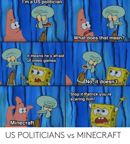 Minecraft, SpongeBob, and Video Games: I'm a US politician  What does that mean?  It means he's afraid  of video games  No, it doesn't  Stop it Patrick you're  Scaring him!  Minecraft US POLITICIANS vs MINECRAFT