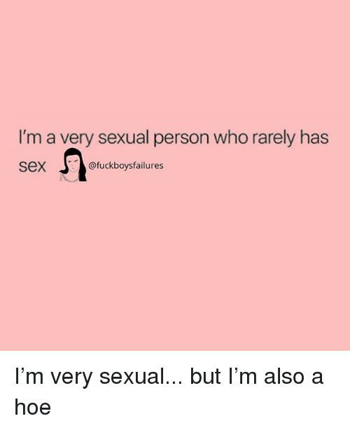 Hoe, Sex, and Girl Memes: I'm a very sexual person who rarely has  sex  @fuckboysfailures I'm very sexual... but I'm also a hoe