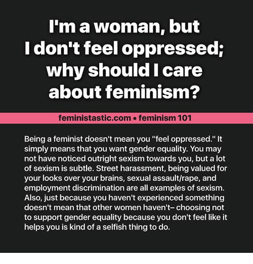 """Equalizer: I'm a woman, but  I don't feel oppressed:  why should I care  about feminism?  feministastic.com feminism 101  Being a feminist doesn't mean you """"feel oppressed.""""  simply means that you want gender equality. You may  not have noticed outright sexism towards you, but a lot  of sexism is subtle. Street harassment, being valued for  your looks over your brains, sexual assault/rape, and  employment discrimination are all examples of sexism.  Also, just because you haven't experienced something  doesn't mean that other women haven't- choosing not  to support gender equality because you don't feel like it  helps you is kind of a selfish thing to do."""