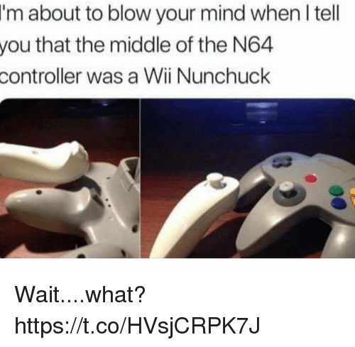 n64: I'm  about to blow your mind when I tell  that the middle of the N64  you  controller  was a Wii Nunchuck Wait....what? https://t.co/HVsjCRPK7J