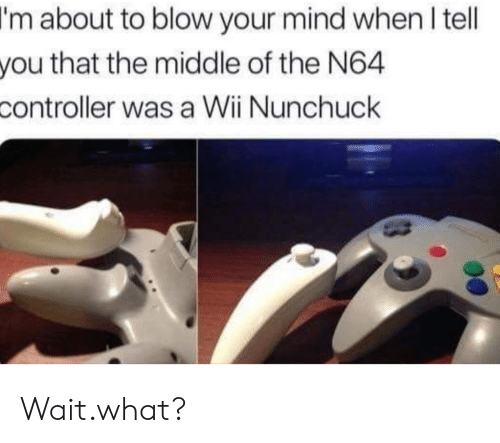 n64: I'm  about to blow your mind when l tell  that the middle of the N64  you  controller  was a Wii Nunchuck Wait.what?