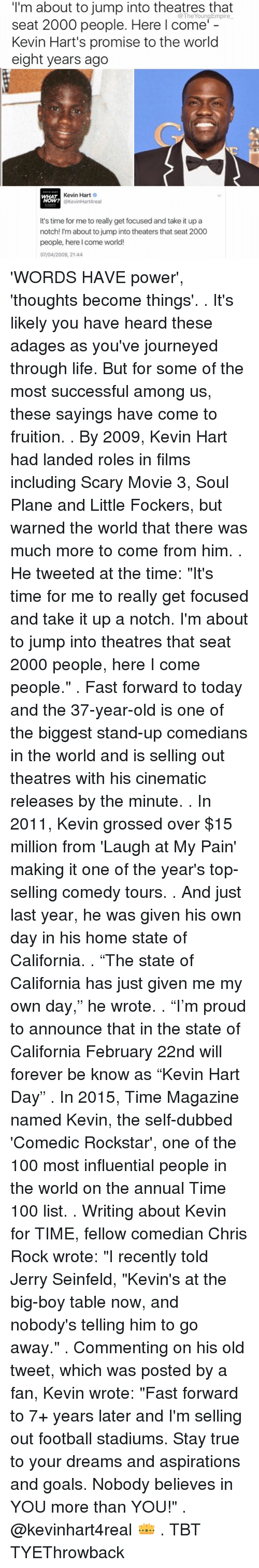 "Chris Rock, Jerry Seinfeld, and Kevin Hart: I'm about to jump into theatres that  seat 2000 people. Here I come'  Kevin Hart's promise to the world  eight years ago  Kevin Hart  O  @KevinHartAreal  It's time for me to really get focused and take it up a  notch! I'm about to jump into theaters that seat 2000  people, here I come world!  07/04/2009, 21:44 'WORDS HAVE power', 'thoughts become things'. . It's likely you have heard these adages as you've journeyed through life. But for some of the most successful among us, these sayings have come to fruition. . By 2009, Kevin Hart had landed roles in films including Scary Movie 3, Soul Plane and Little Fockers, but warned the world that there was much more to come from him. . He tweeted at the time: ""It's time for me to really get focused and take it up a notch. I'm about to jump into theatres that seat 2000 people, here I come people."" . Fast forward to today and the 37-year-old is one of the biggest stand-up comedians in the world and is selling out theatres with his cinematic releases by the minute. . In 2011, Kevin grossed over $15 million from 'Laugh at My Pain' making it one of the year's top-selling comedy tours. . And just last year, he was given his own day in his home state of California. . ""The state of California has just given me my own day,"" he wrote. . ""I'm proud to announce that in the state of California February 22nd will forever be know as ""Kevin Hart Day"" . In 2015, Time Magazine named Kevin, the self-dubbed 'Comedic Rockstar', one of the 100 most influential people in the world on the annual Time 100 list. . Writing about Kevin for TIME, fellow comedian Chris Rock wrote: ""I recently told Jerry Seinfeld, ""Kevin's at the big-boy table now, and nobody's telling him to go away."" . Commenting on his old tweet, which was posted by a fan, Kevin wrote: ""Fast forward to 7+ years later and I'm selling out football stadiums. Stay true to your dreams and aspirations and goals. Nobody believes in YOU more than YOU!"" . @kevinhart4real 👑 . TBT TYEThrowback"