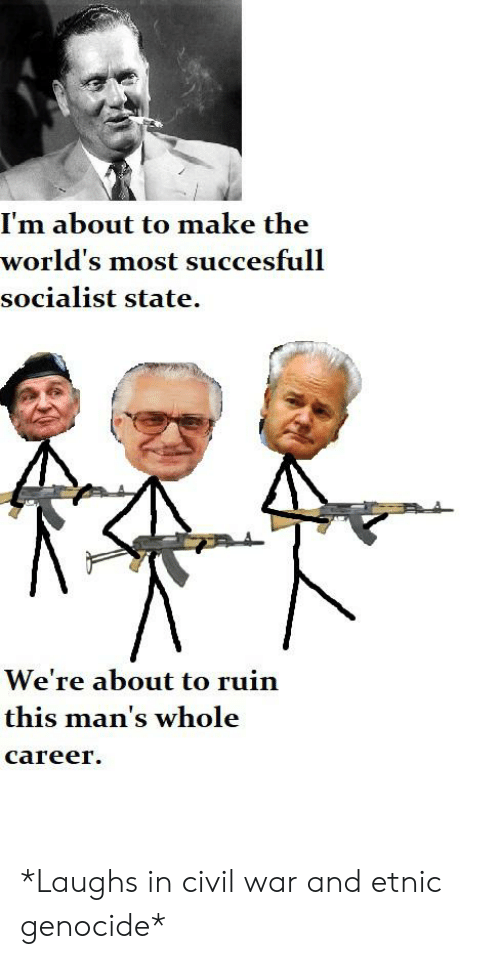 Civil War, History, and Socialist: I'm about to make the  world's most succesfull  socialist state.  We're about to ruin  this man's whole  career *Laughs in civil war and etnic genocide*