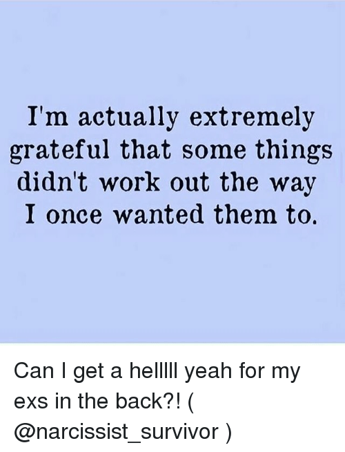 Ex's, Yeah, and Survivor: I'm actually extremely  grateful that some things  didn't work out the way  I once wanted them to, Can I get a helllll yeah for my exs in the back?! ( @narcissist_survivor )
