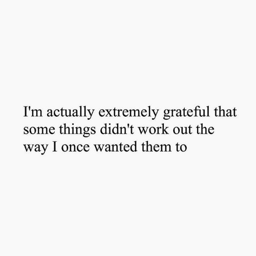 Work, Once, and Wanted: I'm actually extremely grateful that  some things didn't work out the  way I once wanted them to