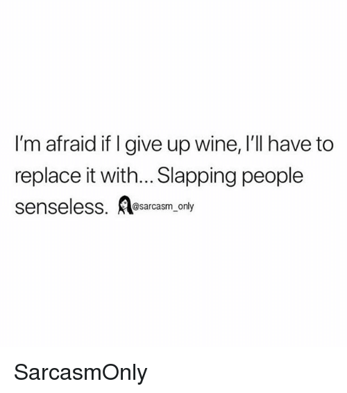 i give up: I'm afraid if I give up wine, I'll have to  replace it with... Slapping people  senseless. osarcasm, only SarcasmOnly
