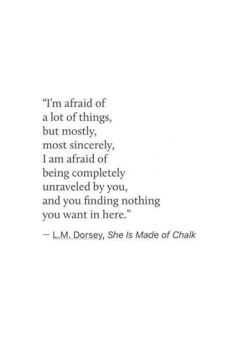 """Sincerely, She, and Chalk: """"I'm afraid of  a lot of things,  but mostly,  most sincerely,  I am afraid of  being completely  unraveled by you,  and you finding nothing  you want in here.""""  - L.M. Dorsey, She Is Made of Chalk"""