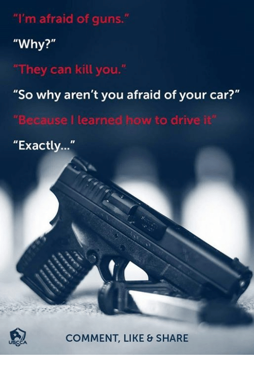 "Guns, Memes, and Drive: ""I'm afraid of guns.  ""Why?""  They can kill you.  ""So why aren't you afraid of your car?""  Because I learned how to drive i  ""Exactly...""  COMMENT, LIKE & SHARE  USCC"