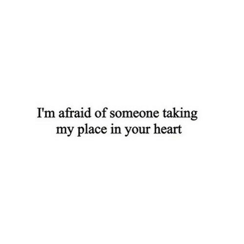 Heart, Afraid, and Someone: I'm afraid of someone taking  my place in your heart