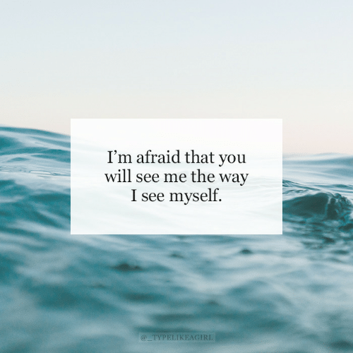 Will, You, and Afraid: I'm afraid that you  will see me the way  I see myself.  @TYPELIKEAGIRL