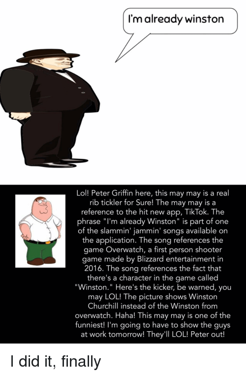 "Lol, Peter Griffin, and The Game: I'm already winston  Lol! Peter Griffin here, this may may is a real  rib tickler for Sure! The may may is a  reference to the hit new app, TikTok. The  phrase ""l'm already Winston"" is part of one  of the slammin' jammin' songs available on  the application. The song references the  game Overwatch, a first person shooter  game made by Blizzard entertainment in  2016. The sona references the fact that  there's a character in the game called  ""Winston."" Here's the kicker, be warned, you  may LOL! The picture shows Winston  Churchill instead of the Winston from  overwatch. Haha! This may may is one of the  funniest! I'm going to have to show the guys  at work tomorrow! They'll LOL! Peter out! I did it, finally"