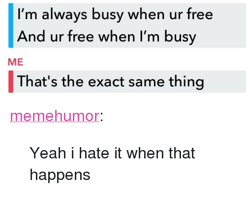 """Tumblr, Yeah, and Blog: I'm always busy when ur free  And ur free when I'm busy  ME  That's the exact same thing <p><a href=""""http://memehumor.net/post/173657109223/yeah-i-hate-it-when-that-happens"""" class=""""tumblr_blog"""">memehumor</a>:</p>  <blockquote><p>Yeah i hate it when that happens</p></blockquote>"""