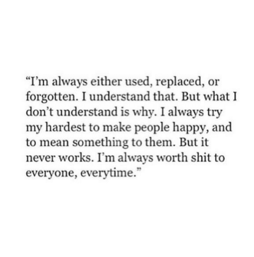 """Shit, Happy, and Mean: """"I'm always either used, replaced, or  forgotten. I understand that. But what I  don't understand is why. I always try  my hardest to make people happy, and  to mean something to them. But it  never works. I'm always worth shit to  everyone, everytime."""""""