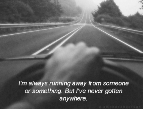 Never, Running, and Always: I'm always running away from someone  or something. But I've never gotten  anywhere