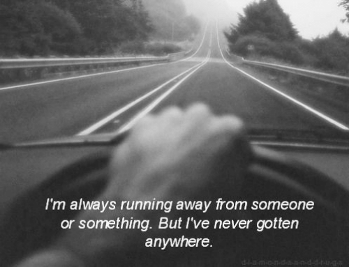 Or Something: I'm always running away from someone  or something. But I've never gotten  anywhere